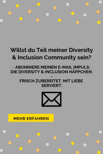 Willst du Teil meiner Diversity & Inclusion Community sein? Abonniere jetzt meinen E-Mail Impuls. Klick, um mehr zu erfahren