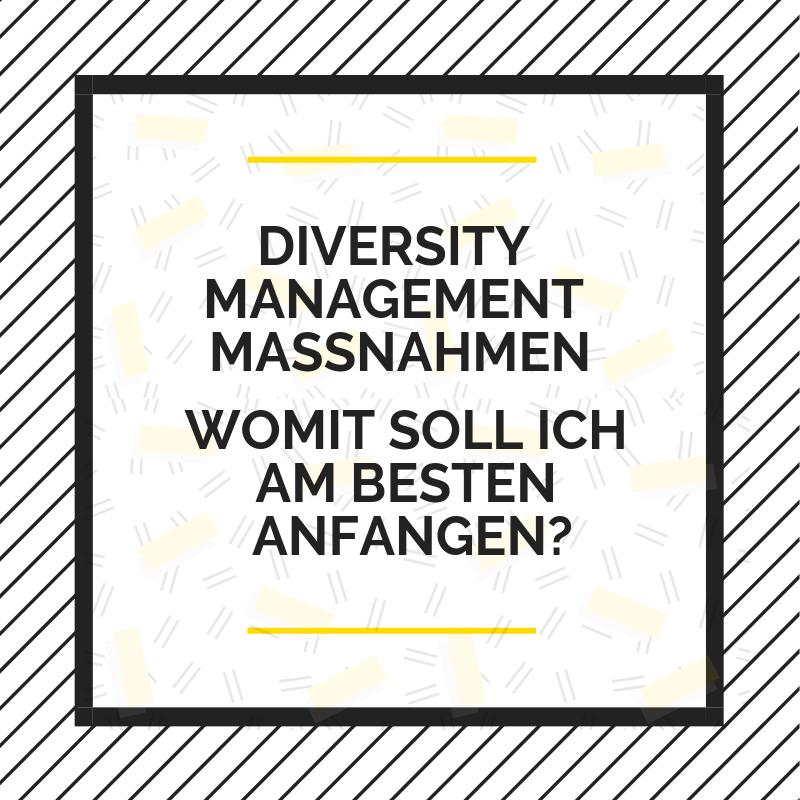 Texttafel: Diversity Management Maßnahmen. Womit soll ich am besten anfangen?
